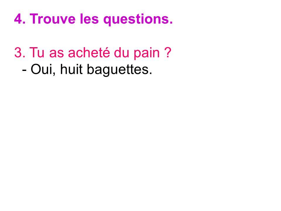 4. Trouve les questions. 3. Tu as acheté du pain ? - Oui, huit baguettes.