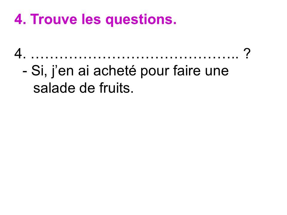 4. Trouve les questions. 4. …………………………………….. ? - Si, jen ai acheté pour faire une salade de fruits.