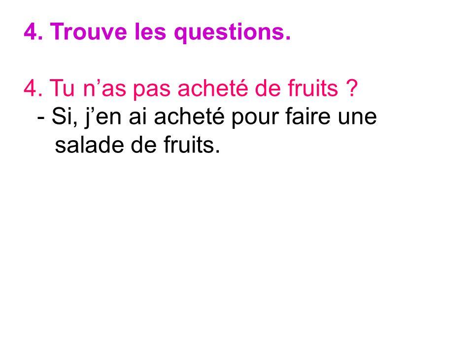 4. Trouve les questions. 4. Tu nas pas acheté de fruits ? - Si, jen ai acheté pour faire une salade de fruits.