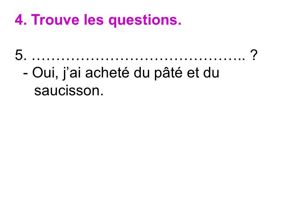 4. Trouve les questions. 5. …………………………………….. ? - Oui, jai acheté du pâté et du saucisson.