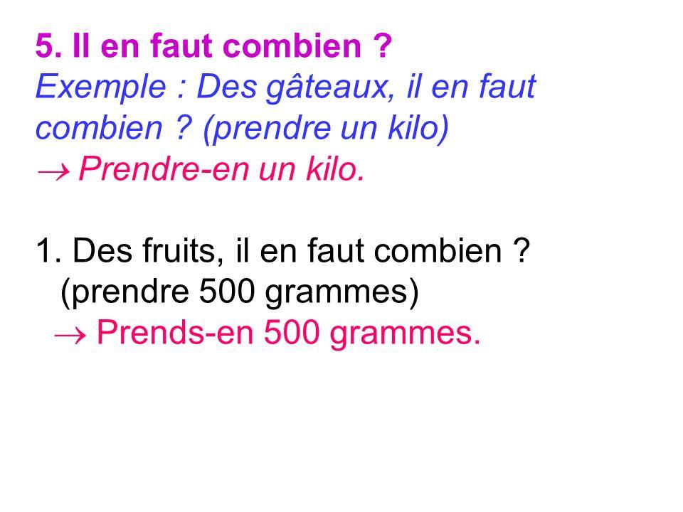 5. Il en faut combien ? Exemple : Des gâteaux, il en faut combien ? (prendre un kilo) Prendre-en un kilo. 1. Des fruits, il en faut combien ? (prendre