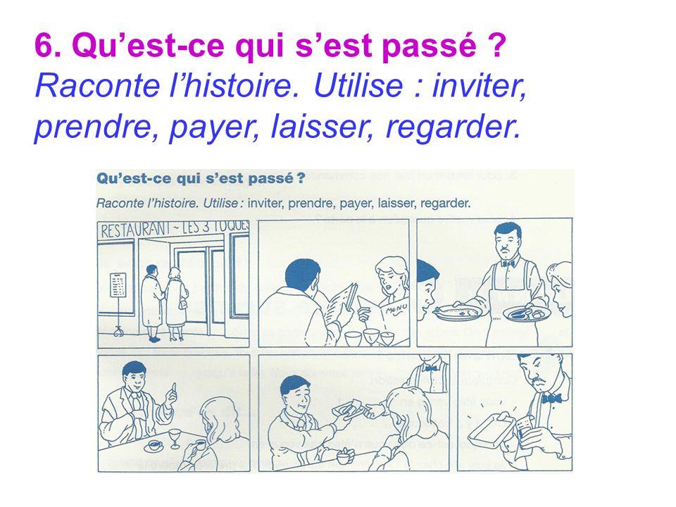 6. Quest-ce qui sest passé ? Raconte lhistoire. Utilise : inviter, prendre, payer, laisser, regarder.