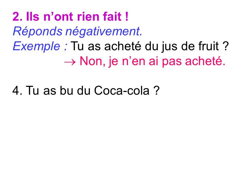 2. Ils nont rien fait ! Réponds négativement. Exemple : Tu as acheté du jus de fruit ? Non, je nen ai pas acheté. 4. Tu as bu du Coca-cola ?