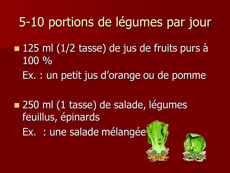 5-10 portions de légumes par jour 125 ml (1/2 tasse) de jus de fruits purs à 100 % 125 ml (1/2 tasse) de jus de fruits purs à 100 % Ex. : un petit jus