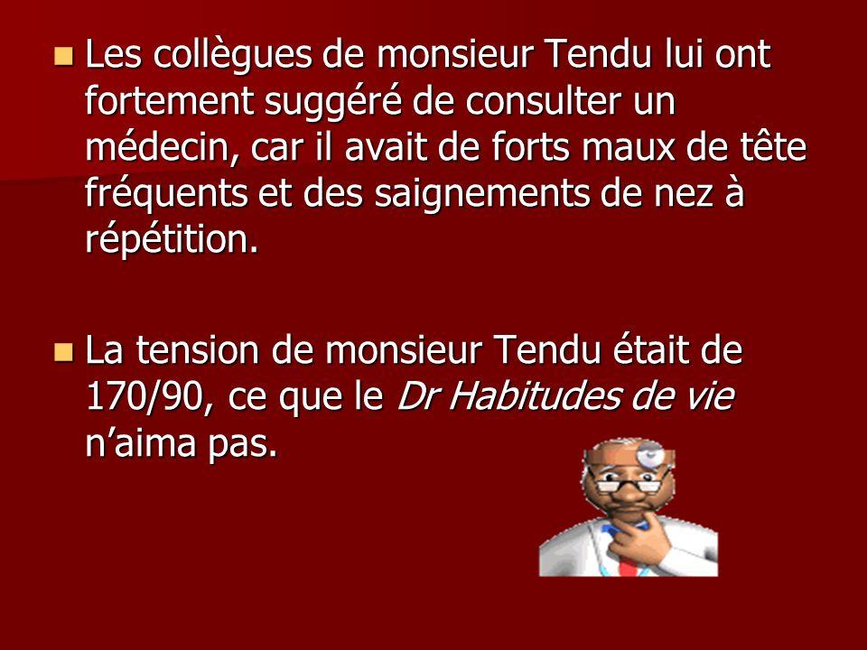 Les collègues de monsieur Tendu lui ont fortement suggéré de consulter un médecin, car il avait de forts maux de tête fréquents et des saignements de