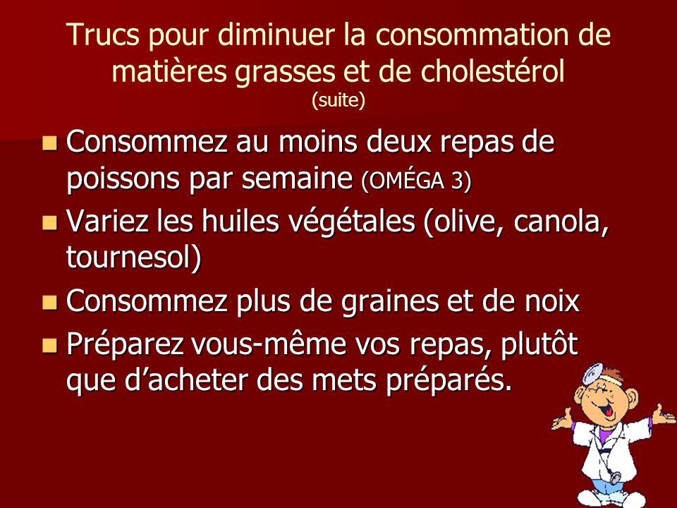 Trucs pour diminuer la consommation de matières grasses et de cholestérol (suite) Consommez au moins deux repas de poissons par semaine (OMÉGA 3) Cons