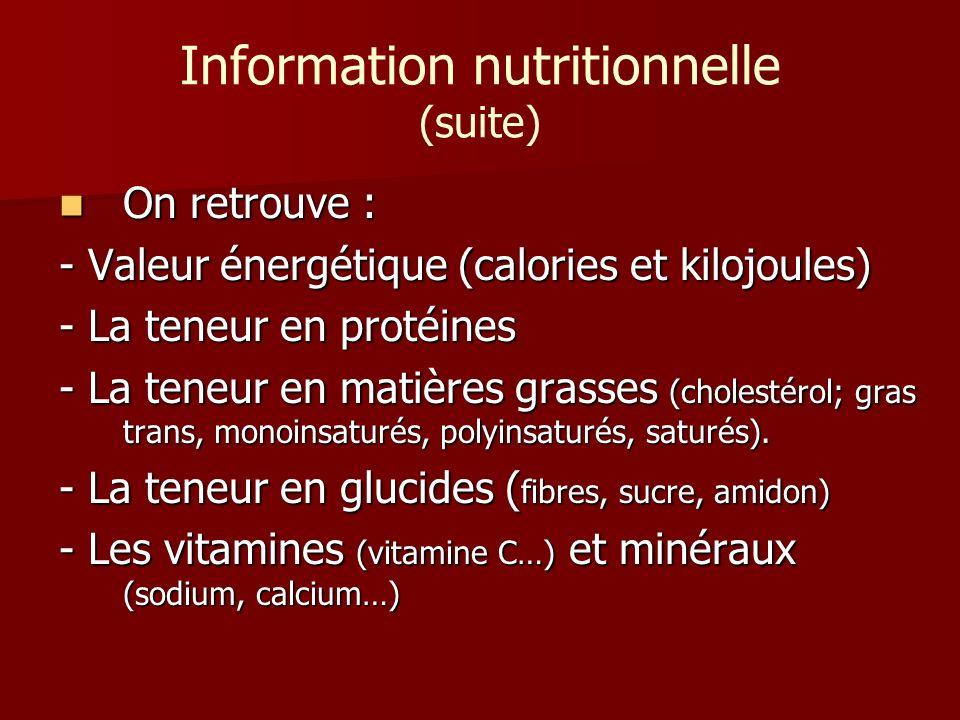 Information nutritionnelle (suite) On retrouve : On retrouve : - Valeur énergétique (calories et kilojoules) - La teneur en protéines - La teneur en m