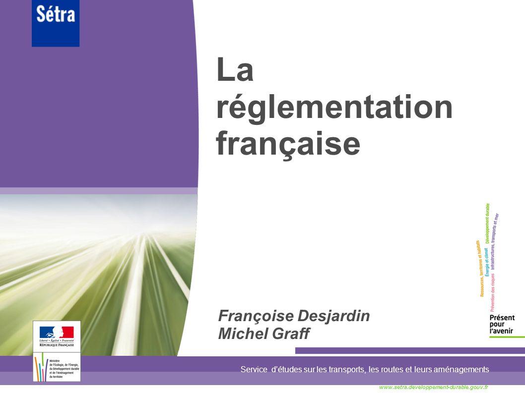 La réglementation française Service détudes sur les transports, les routes et leurs aménagements www.setra.developpement-durable.gouv.fr Françoise Des