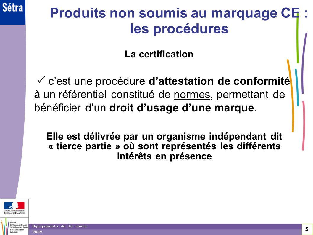 5 5 5 Equipements de la route 2009 Produits non soumis au marquage CE : les procédures La certification cest une procédure dattestation de conformité