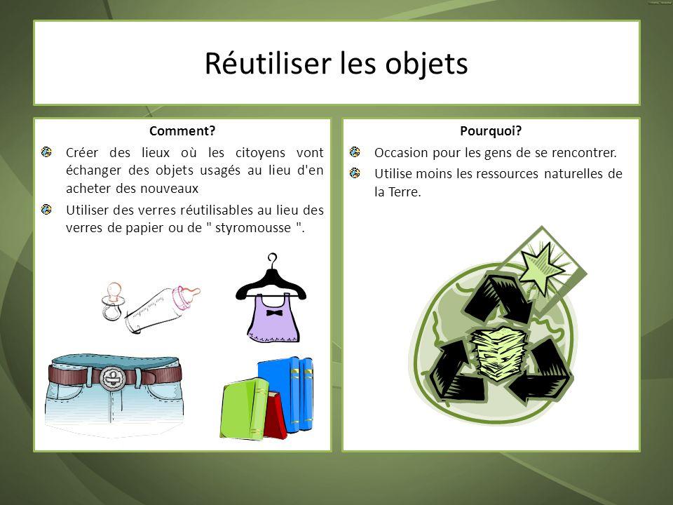 Réutiliser les objets Comment? Créer des lieux où les citoyens vont échanger des objets usagés au lieu d'en acheter des nouveaux Utiliser des verres r