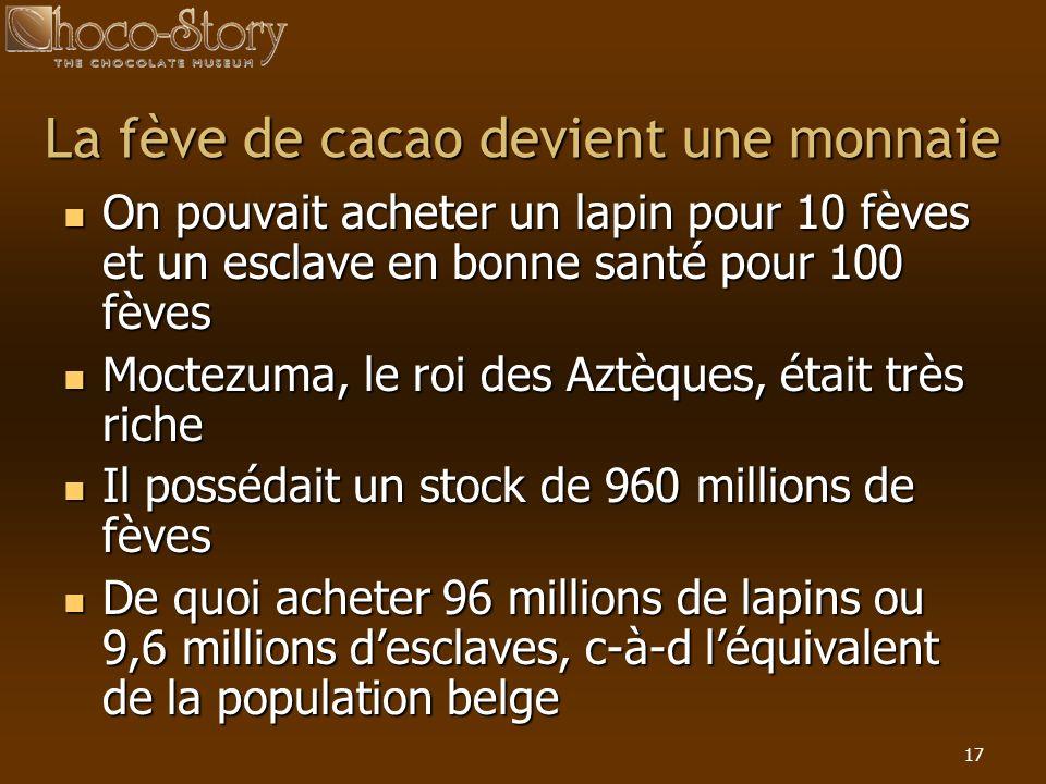 17 La fève de cacao devient une monnaie On pouvait acheter un lapin pour 10 fèves et un esclave en bonne santé pour 100 fèves On pouvait acheter un la