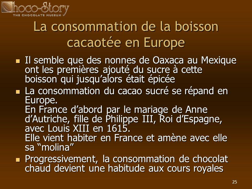 25 La consommation de la boisson cacaotée en Europe Il semble que des nonnes de Oaxaca au Mexique ont les premières ajouté du sucre à cette boisson qu