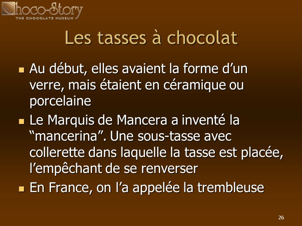 26 Les tasses à chocolat Au début, elles avaient la forme dun verre, mais étaient en céramique ou porcelaine Au début, elles avaient la forme dun verr