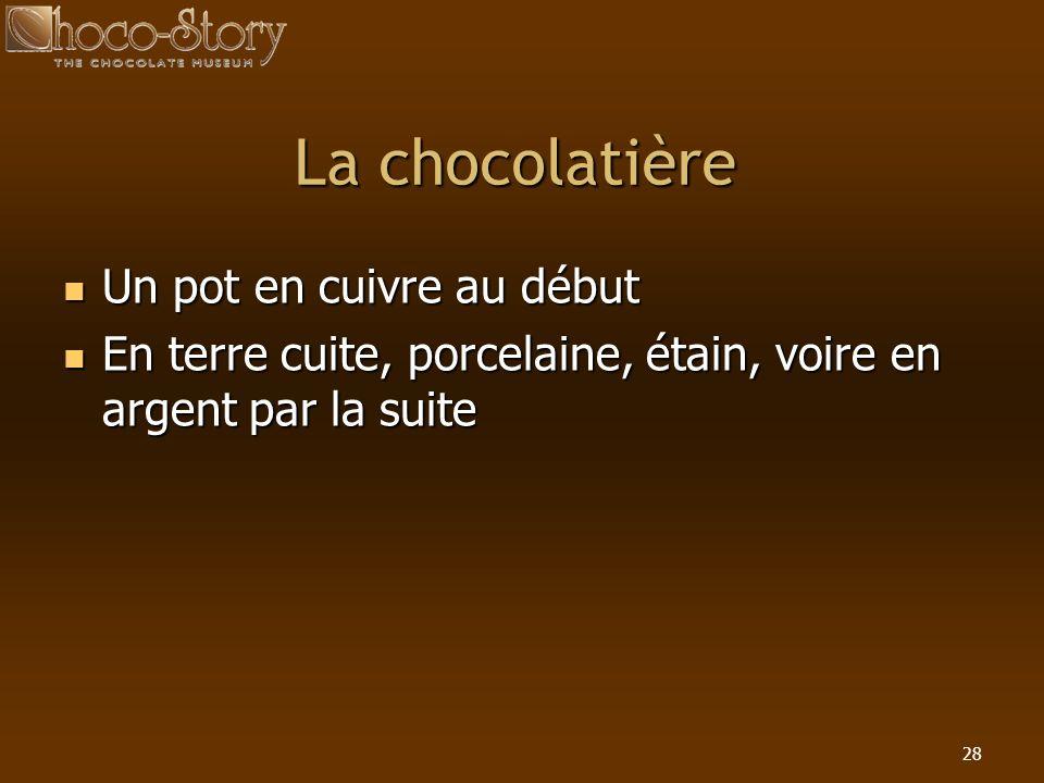 28 La chocolatière Un pot en cuivre au début Un pot en cuivre au début En terre cuite, porcelaine, étain, voire en argent par la suite En terre cuite,