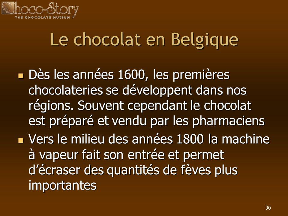 30 Le chocolat en Belgique Dès les années 1600, les premières chocolateries se développent dans nos régions. Souvent cependant le chocolat est préparé