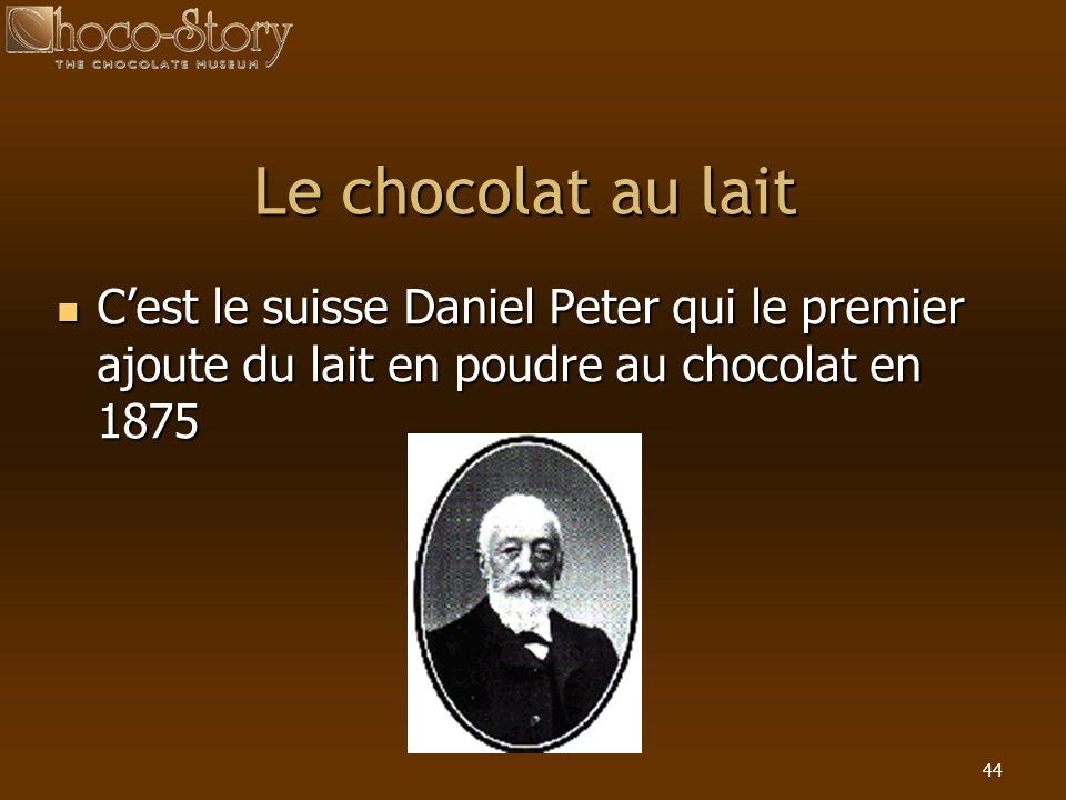 44 Le chocolat au lait Cest le suisse Daniel Peter qui le premier ajoute du lait en poudre au chocolat en 1875 Cest le suisse Daniel Peter qui le prem