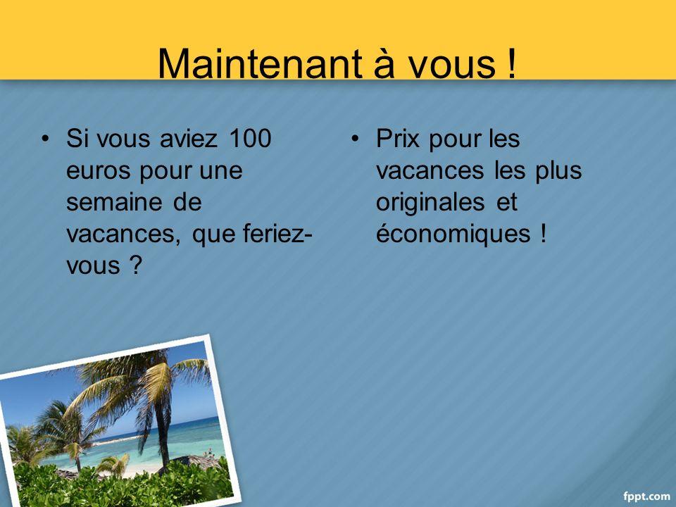 Maintenant à vous . Si vous aviez 100 euros pour une semaine de vacances, que feriez- vous .