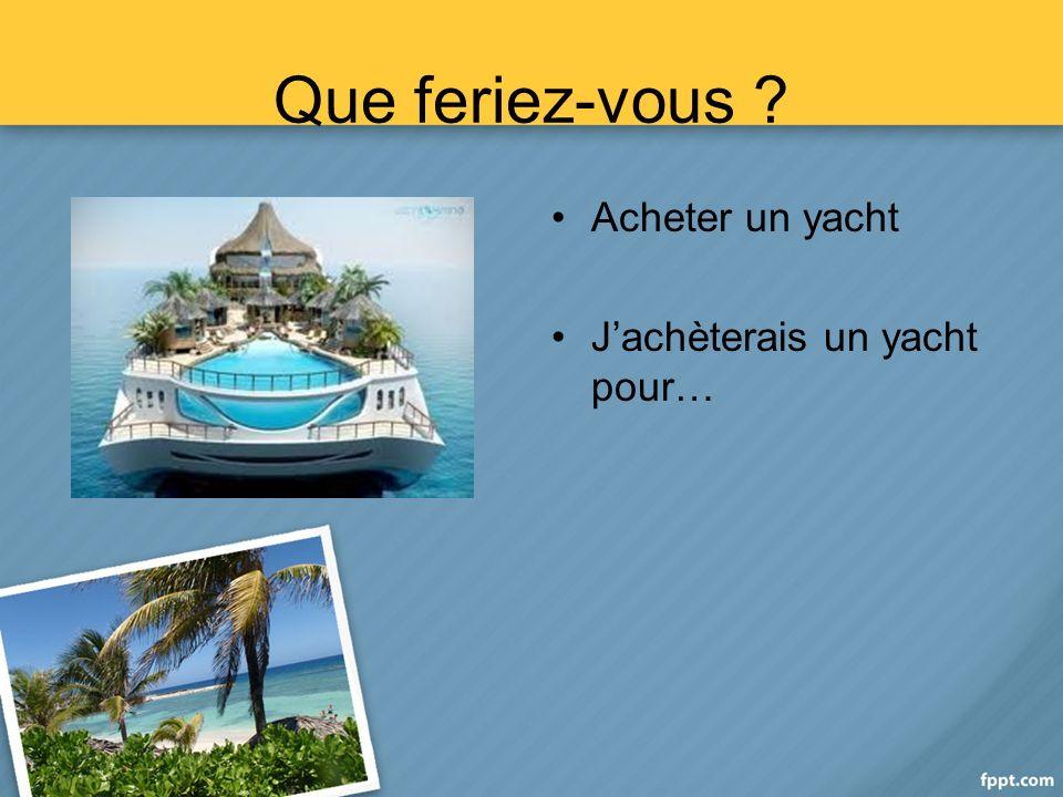 Que feriez-vous Acheter un yacht Jachèterais un yacht pour…