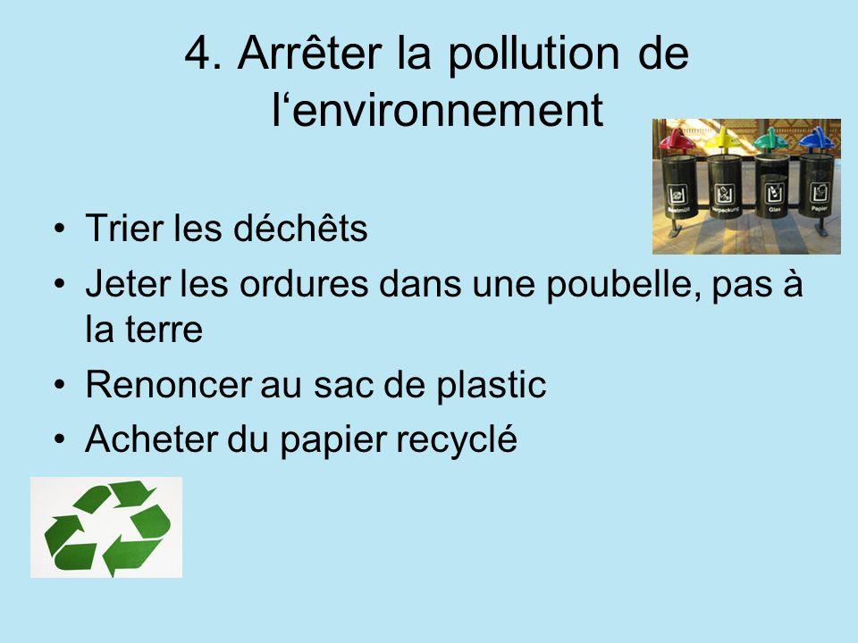 4. Arrêter la pollution de lenvironnement Trier les déchêts Jeter les ordures dans une poubelle, pas à la terre Renoncer au sac de plastic Acheter du