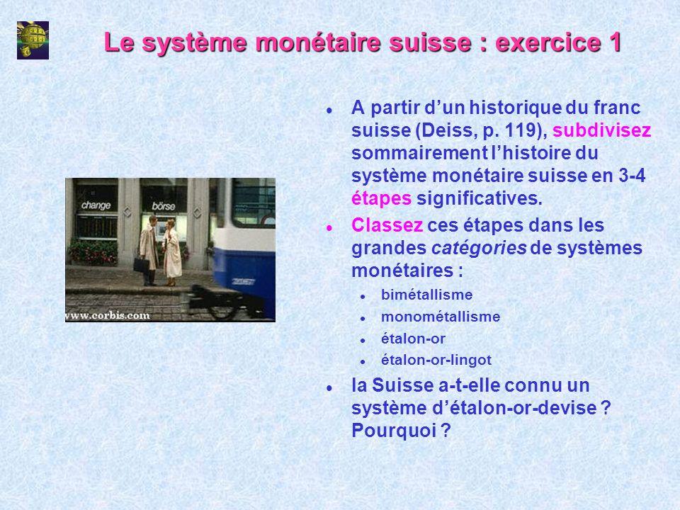 Le système monétaire suisse : exercice 1 l A partir dun historique du franc suisse (Deiss, p. 119), subdivisez sommairement lhistoire du système monét