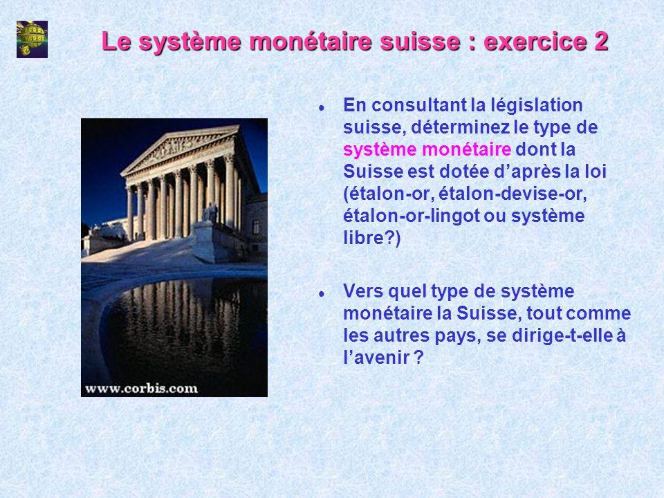 Le système monétaire suisse : exercice 2 l En consultant la législation suisse, déterminez le type de système monétaire dont la Suisse est dotée daprè
