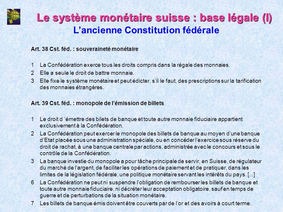Le système monétaire suisse : base légale (I) Art. 38 Cst. féd. : souveraineté monétaire 1La Confédération exerce tous les droits compris dans la réga