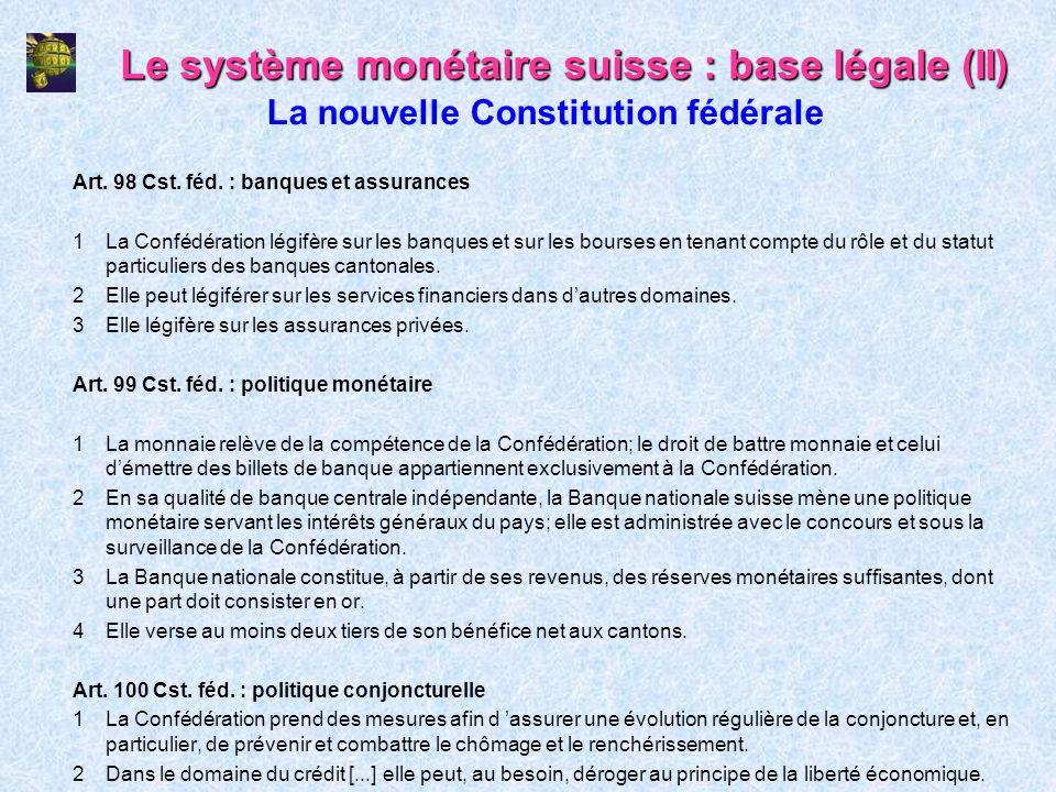 Le système monétaire suisse : base légale (II) Art. 98 Cst. féd. : banques et assurances 1La Confédération légifère sur les banques et sur les bourses