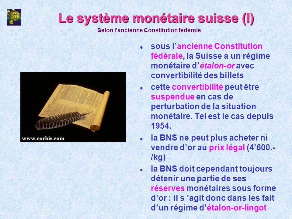 Le système monétaire suisse (I) l sous lancienne Constitution fédérale, la Suisse a un régime monétaire détalon-or avec convertibilité des billets l c