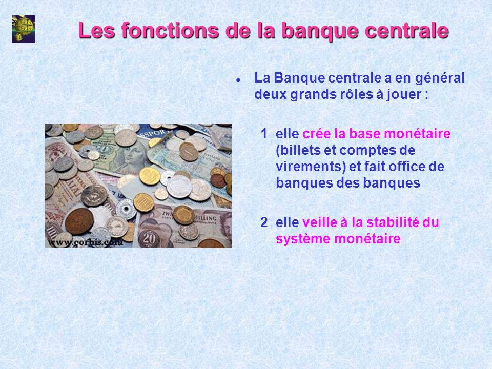 Les fonctions de la banque centrale l La Banque centrale a en général deux grands rôles à jouer : 1elle crée la base monétaire (billets et comptes de