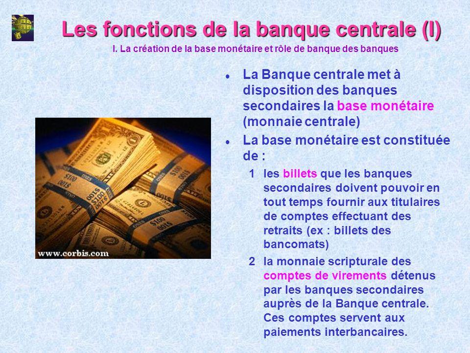 Les fonctions de la banque centrale (I) l La Banque centrale met à disposition des banques secondaires la base monétaire (monnaie centrale) l La base