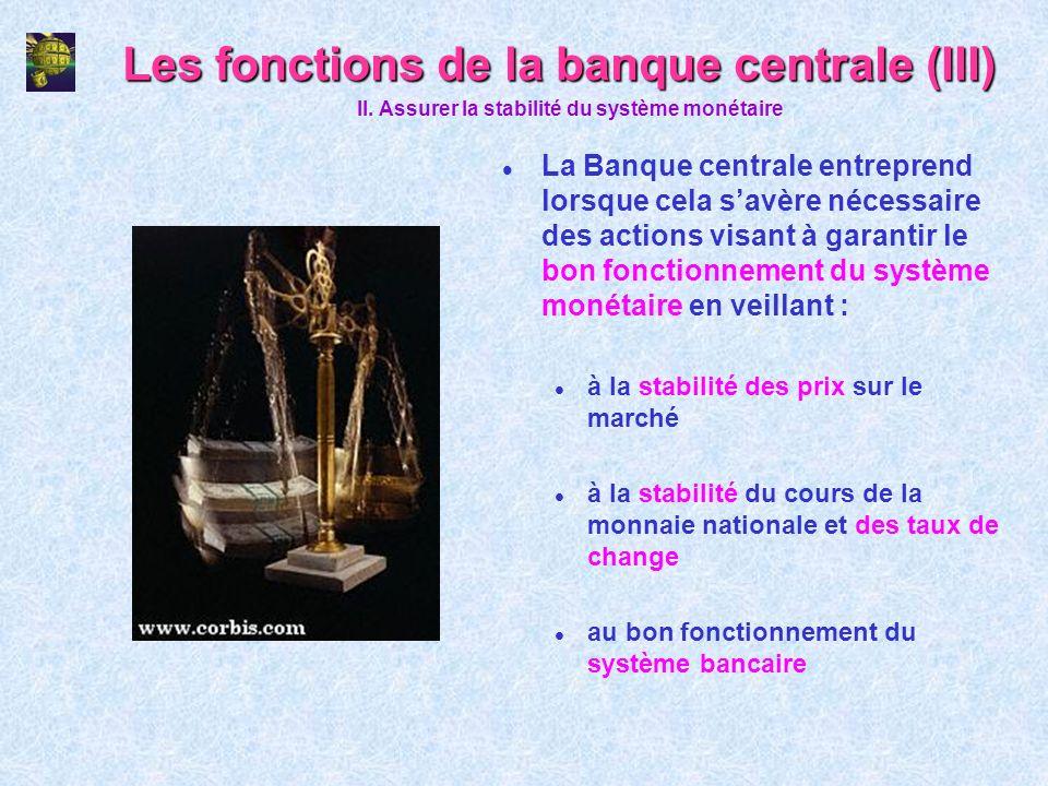 Les fonctions de la banque centrale (III) l La Banque centrale entreprend lorsque cela savère nécessaire des actions visant à garantir le bon fonction