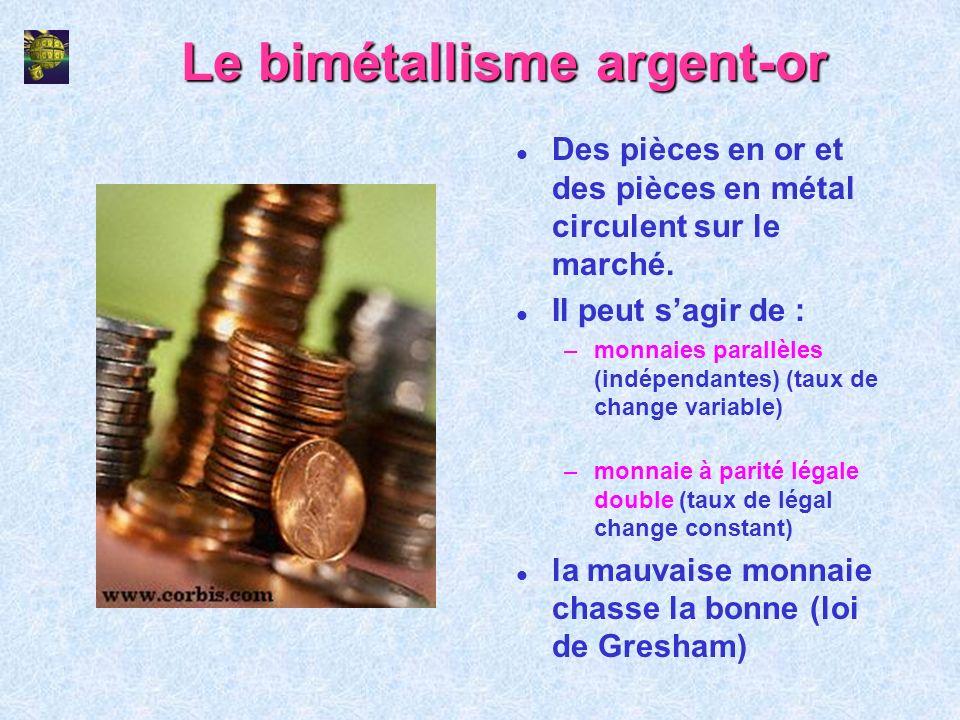 Le bimétallisme argent-or l Des pièces en or et des pièces en métal circulent sur le marché. l Il peut sagir de : –monnaies parallèles (indépendantes)