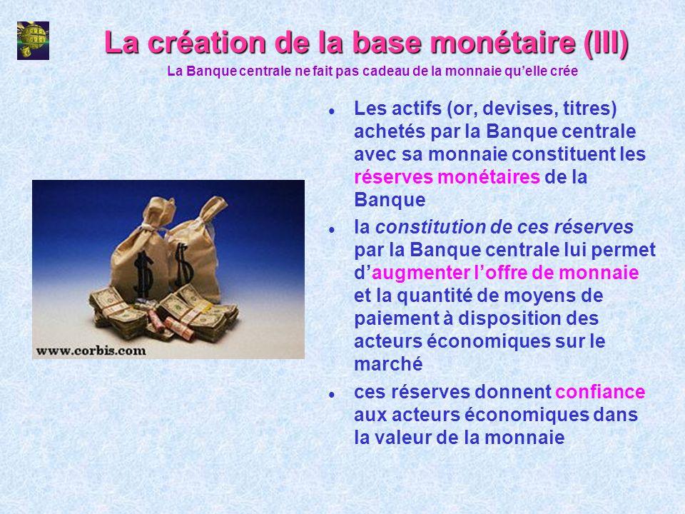 La création de la base monétaire (III) l Les actifs (or, devises, titres) achetés par la Banque centrale avec sa monnaie constituent les réserves moné