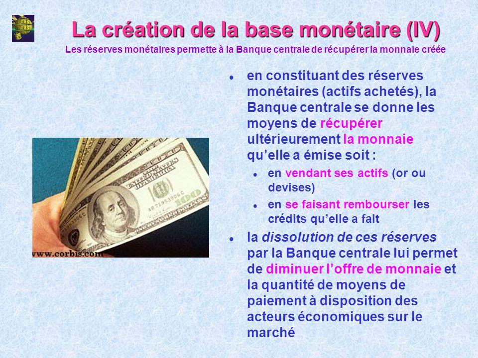 La création de la base monétaire (IV) l en constituant des réserves monétaires (actifs achetés), la Banque centrale se donne les moyens de récupérer u