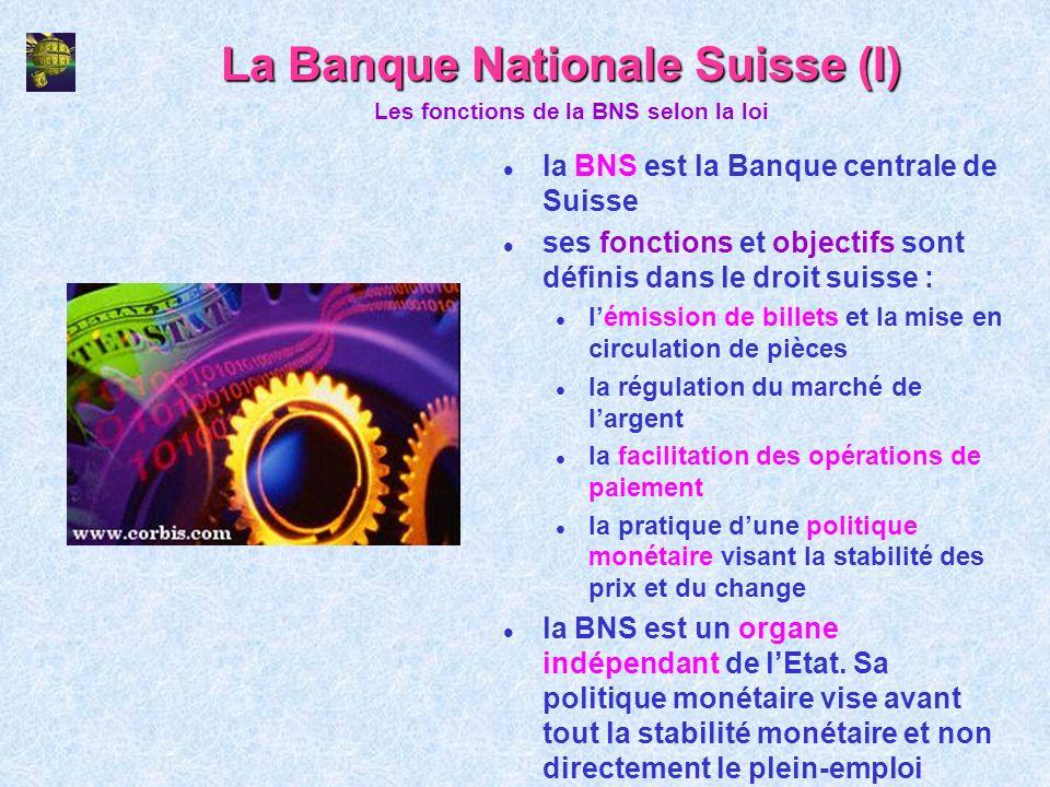 La Banque Nationale Suisse (I) l la BNS est la Banque centrale de Suisse l ses fonctions et objectifs sont définis dans le droit suisse : l lémission