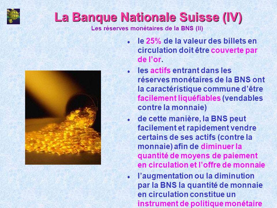 La Banque Nationale Suisse (IV) l le 25% de la valeur des billets en circulation doit être couverte par de lor. l les actifs entrant dans les réserves