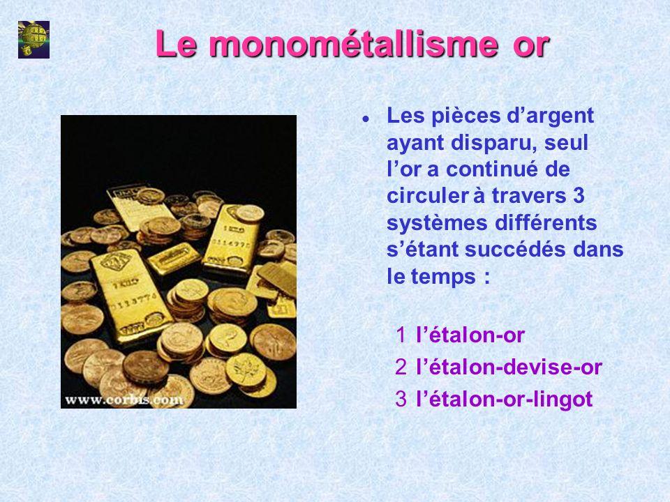 Le monométallisme or l Les pièces dargent ayant disparu, seul lor a continué de circuler à travers 3 systèmes différents sétant succédés dans le temps