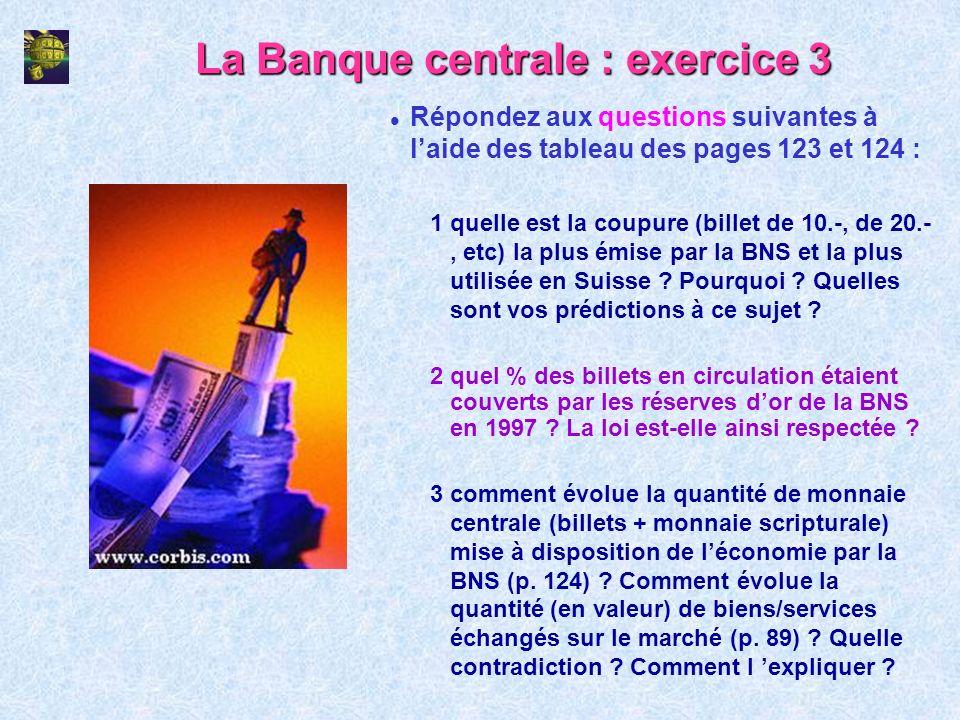 La Banque centrale : exercice 3 l Répondez aux questions suivantes à laide des tableau des pages 123 et 124 : 1quelle est la coupure (billet de 10.-,