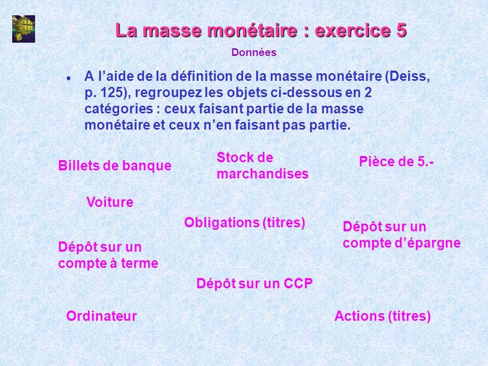 La masse monétaire : exercice 5 l A laide de la définition de la masse monétaire (Deiss, p. 125), regroupez les objets ci-dessous en 2 catégories : ce