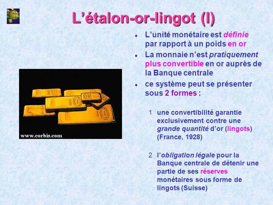 Létalon-or-lingot (I) l Lunité monétaire est définie par rapport à un poids en or l La monnaie nest pratiquement plus convertible en or auprès de la B