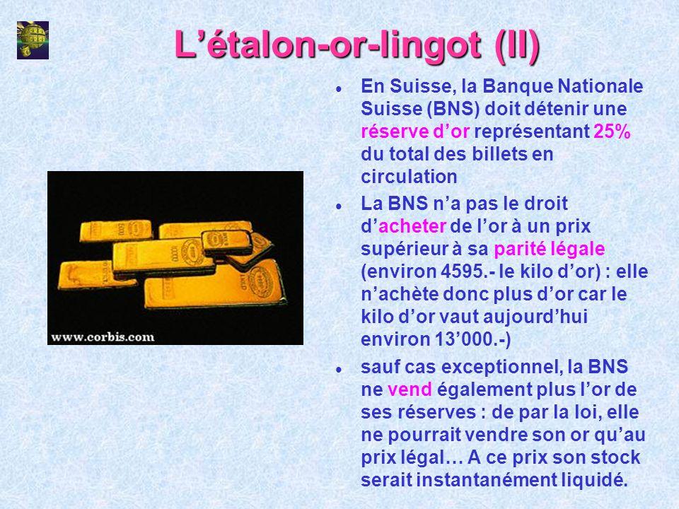 Létalon-or-lingot (III) l Si juridiquement et en théorie la Suisse a encore un système monétaire fondé sur étalon-or, en réalité elle est dotée dun système monétaire étalon-or- lingot (obligation légale davoir des réserves dor et définition du franc en or) l dans les faits, lor ne joue pratiquement plus aucun rôle dans le système monétaire suisse (réserves dor inutiles) l la législation suisse sur la monnaie nationale évolue dans le sens de linstauration juridique dun système monétaire libre de toute référence à lor.