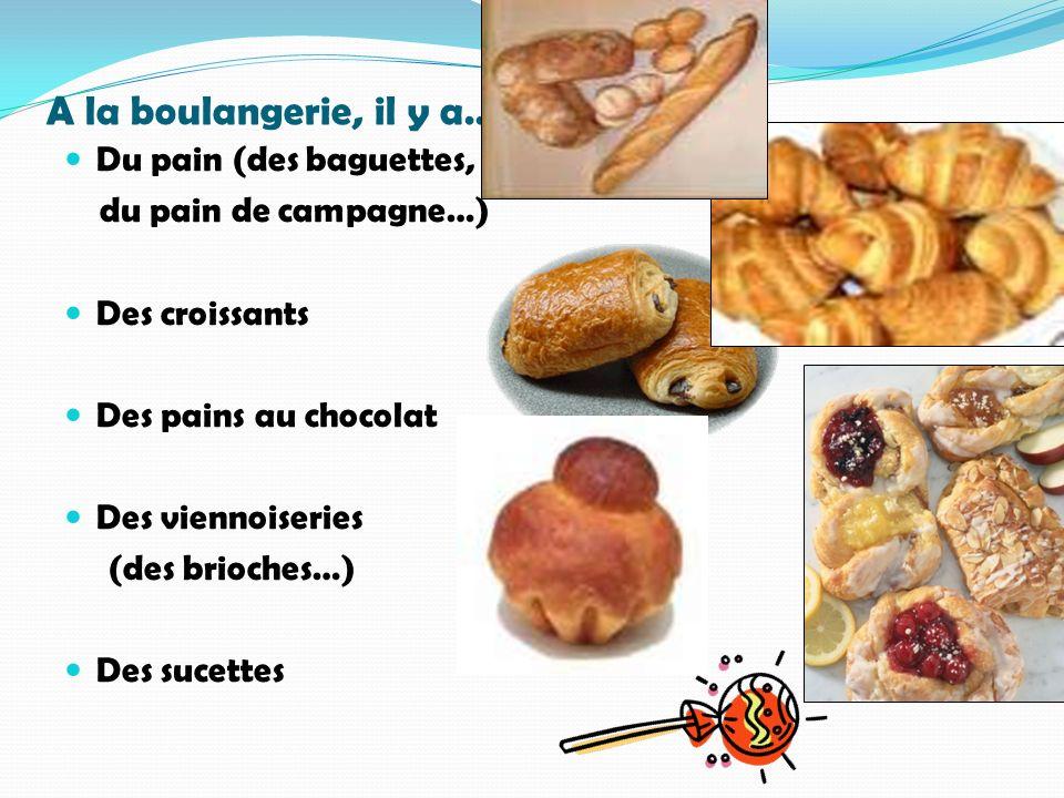 A la boulangerie, il y a… Du pain (des baguettes, du pain de campagne…) Des croissants Des pains au chocolat Des viennoiseries (des brioches…) Des suc