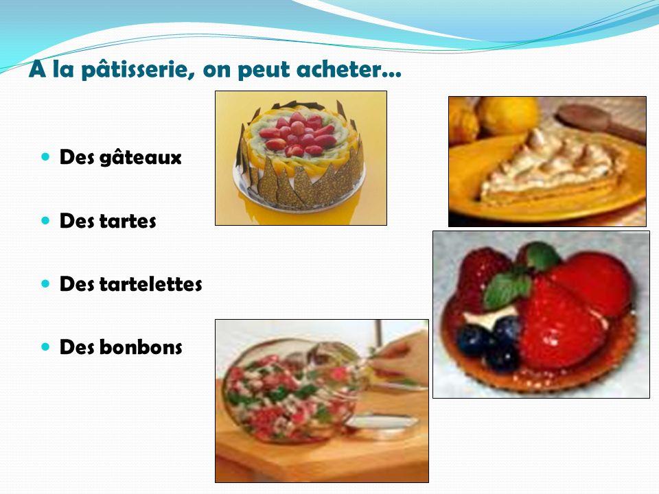 A la pâtisserie, on peut acheter… Des gâteaux Des tartes Des tartelettes Des bonbons