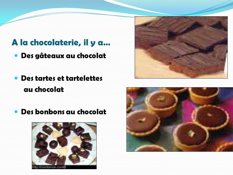 A la chocolaterie, il y a… Des gâteaux au chocolat Des tartes et tartelettes au chocolat Des bonbons au chocolat
