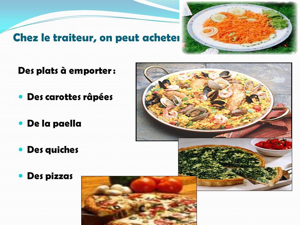 Chez le traiteur, on peut acheter… Des plats à emporter : Des carottes râpées De la paella Des quiches Des pizzas