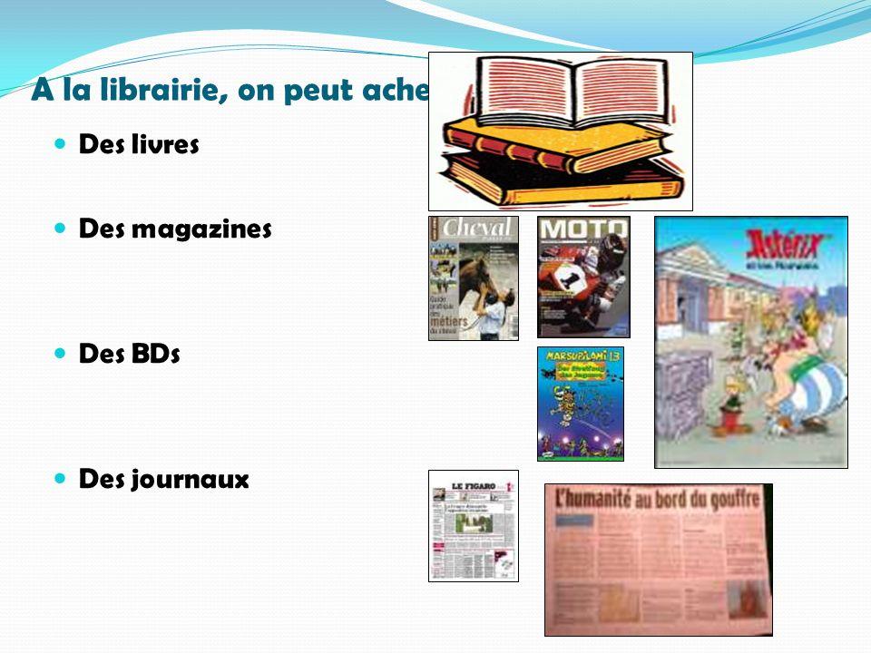 A la librairie, on peut acheter… Des livres Des magazines Des BDs Des journaux
