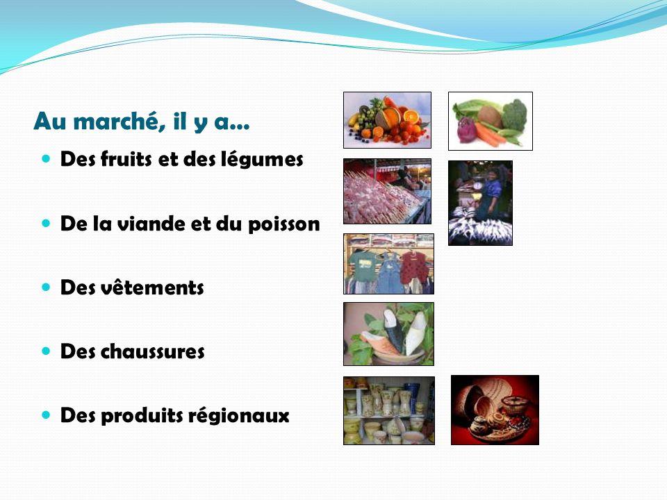 Au marché, il y a… Des fruits et des légumes De la viande et du poisson Des vêtements Des chaussures Des produits régionaux
