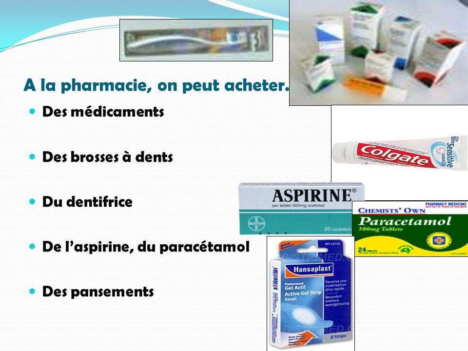 A la pharmacie, on peut acheter… Des médicaments Des brosses à dents Du dentifrice De laspirine, du paracétamol Des pansements