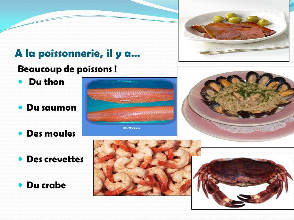 A la poissonnerie, il y a… Beaucoup de poissons ! Du thon Du saumon Des moules Des crevettes Du crabe