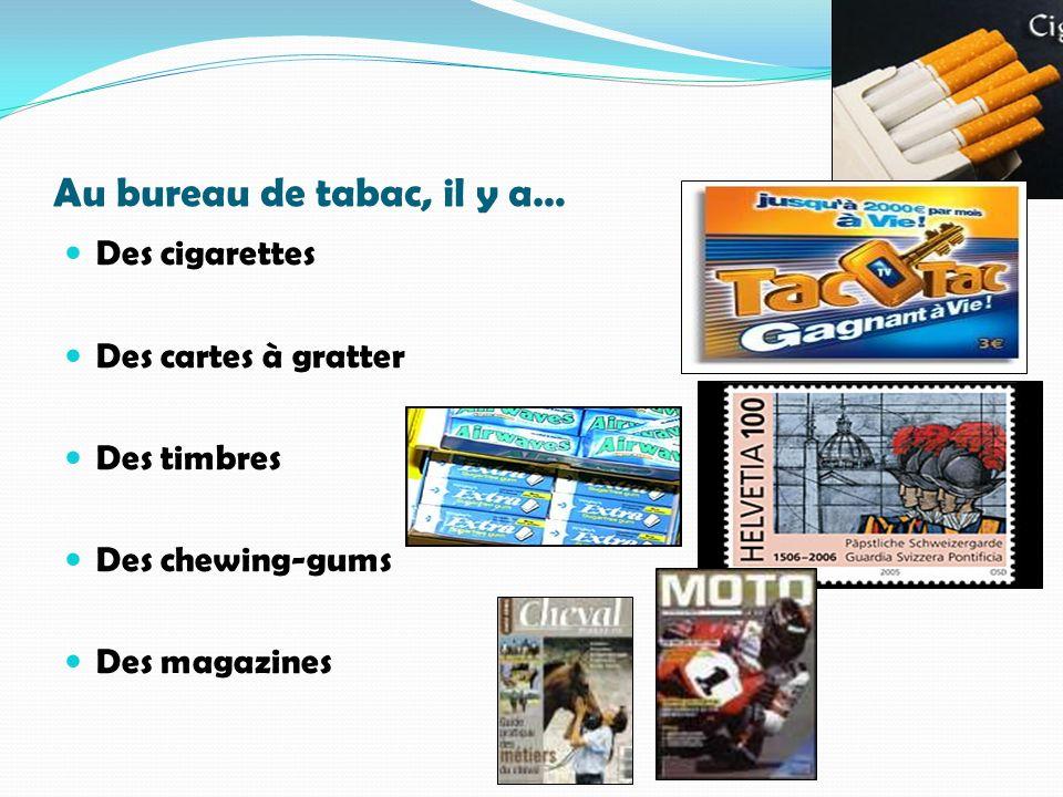 Au bureau de tabac, il y a… Des cigarettes Des cartes à gratter Des timbres Des chewing-gums Des magazines
